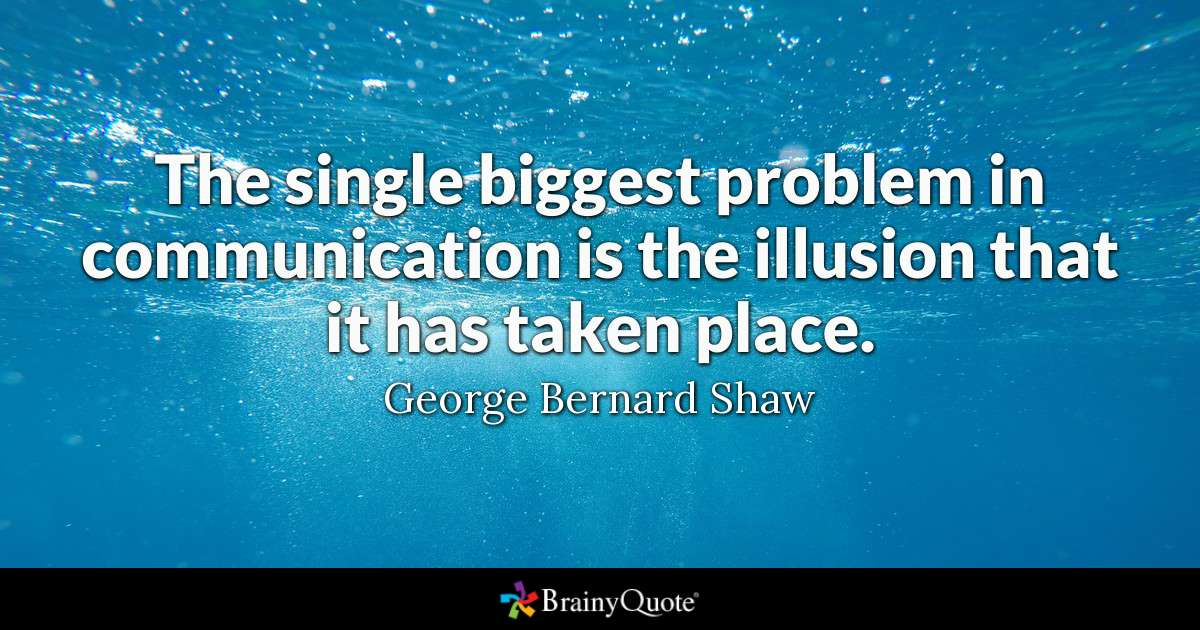 The single biggest problem in communication is the illusion that